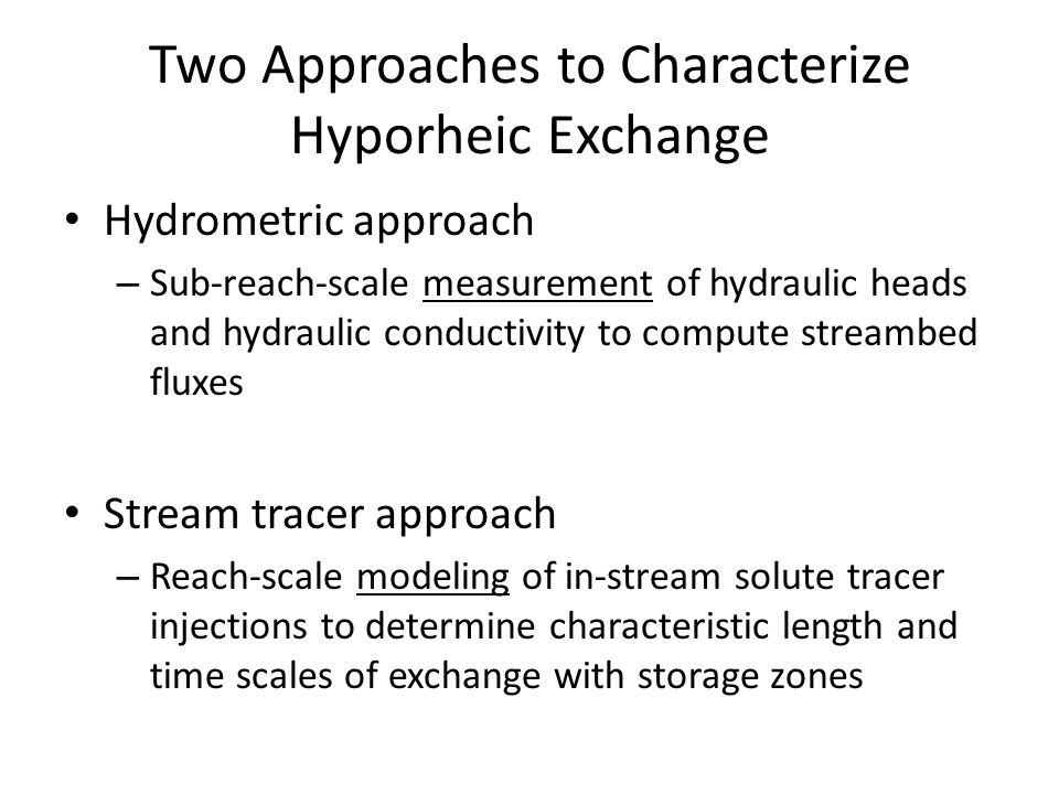 Two Approaches to Characterize Hyporheic Exchange Hydrometric approach – Sub-reach-scale measurement of hydraulic heads and hydraulic conductivity to compute streambed fluxes Stream tracer approach – Reach-scale modeling of in-stream solute tracer injections to determine characteristic length and time scales of exchange with storage zones