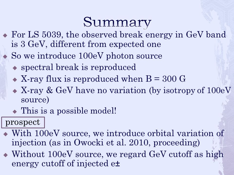  For LS 5039, the observed break energy in GeV band is 3 GeV, different from expected one  So we introduce 100eV photon source  spectral break is reproduced  X-ray flux is reproduced when B = 300 G  X-ray & GeV have no variation (by isotropy of 100eV source)  This is a possible model.