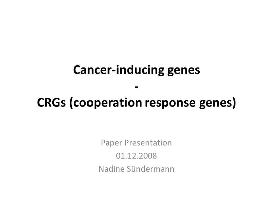 Cancer-inducing genes - CRGs (cooperation response genes) Paper Presentation 01.12.2008 Nadine Sündermann