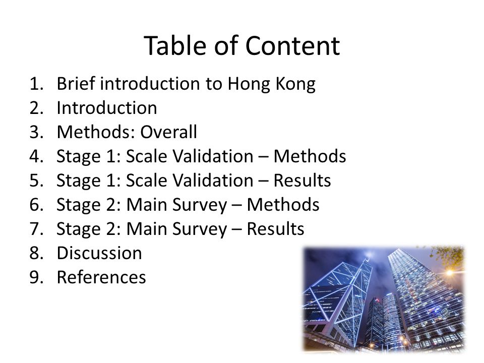 Table of Content 1.Brief introduction to Hong Kong 2.Introduction 3.Methods: Overall 4.Stage 1: Scale Validation – Methods 5.Stage 1: Scale Validation – Results 6.Stage 2: Main Survey – Methods 7.Stage 2: Main Survey – Results 8.Discussion 9.References 2