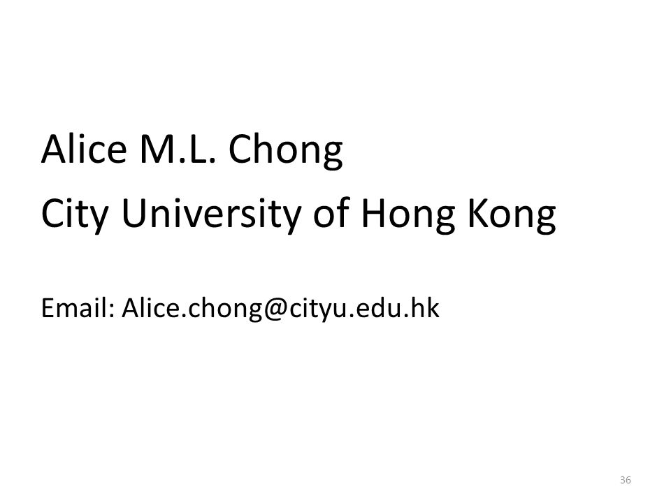 Alice M.L. Chong City University of Hong Kong Email: Alice.chong@cityu.edu.hk 36
