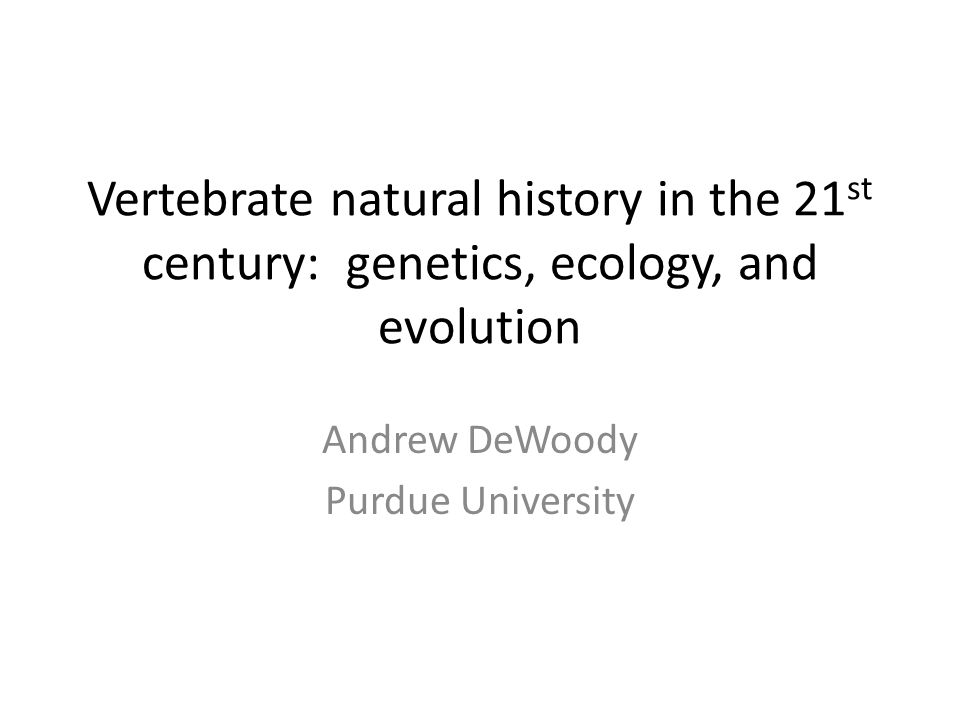 Vertebrate natural history in the 21 st century: genetics, ecology, and evolution Andrew DeWoody Purdue University