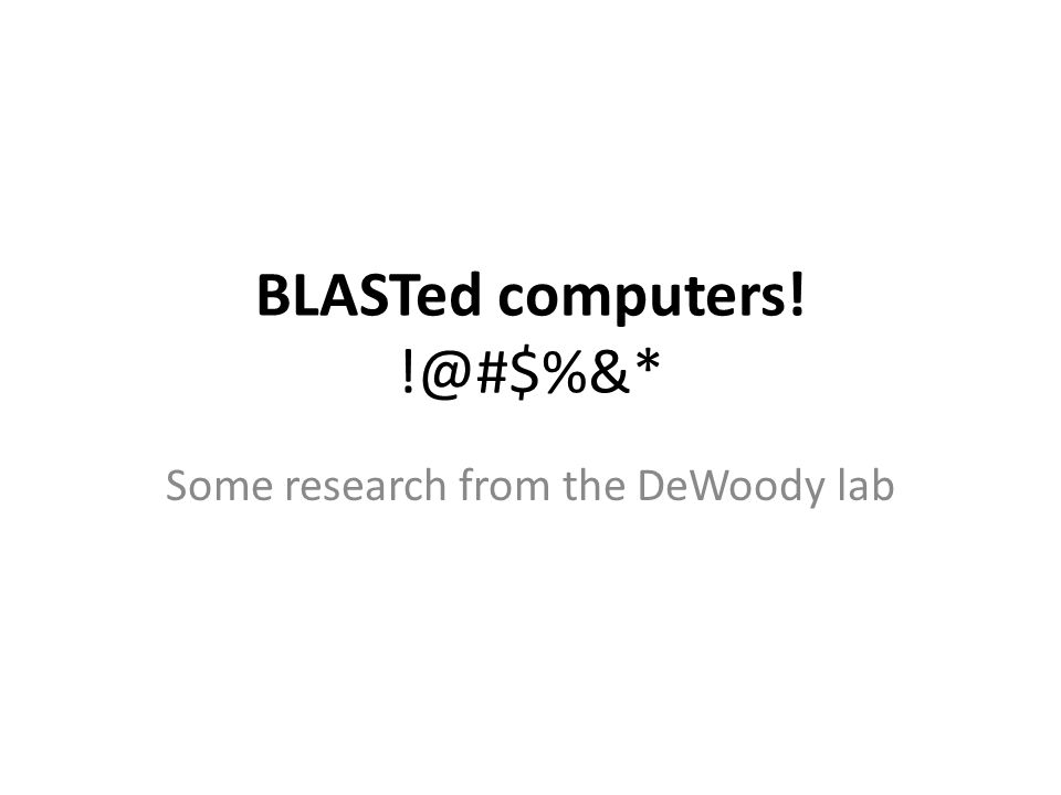 BLASTed computers! !@#$%&* Some research from the DeWoody lab