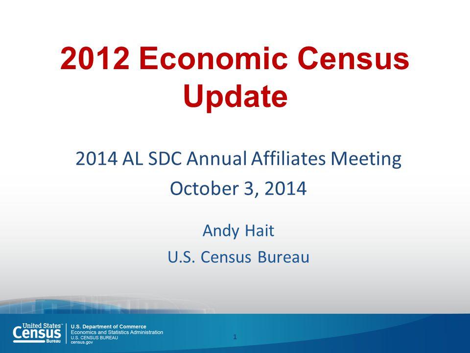 2012 Economic Census Update 2014 AL SDC Annual Affiliates Meeting October 3, 2014 Andy Hait U.S.