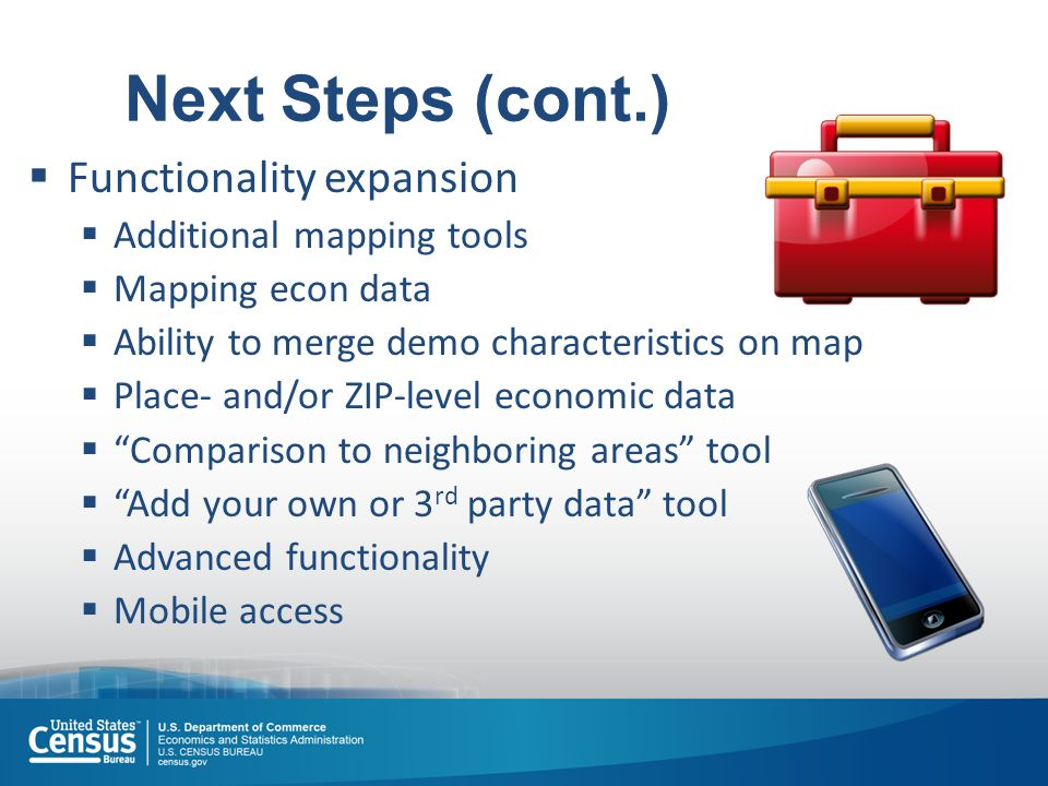Next Steps (cont.)  Functionality expansion  Additional mapping tools  Mapping econ data  Ability to merge demo characteristics on map  Place- and/or ZIP-level economic data  Comparison to neighboring areas tool  Add your own or 3 rd party data tool  Advanced functionality  Mobile access