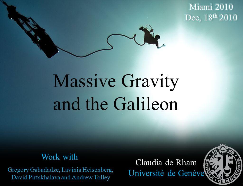 Massive Gravity and the Galileon Claudia de Rham Université de Genève Work with Gregory Gabadadze, Lavinia Heisenberg, David Pirtskhalava and Andrew T