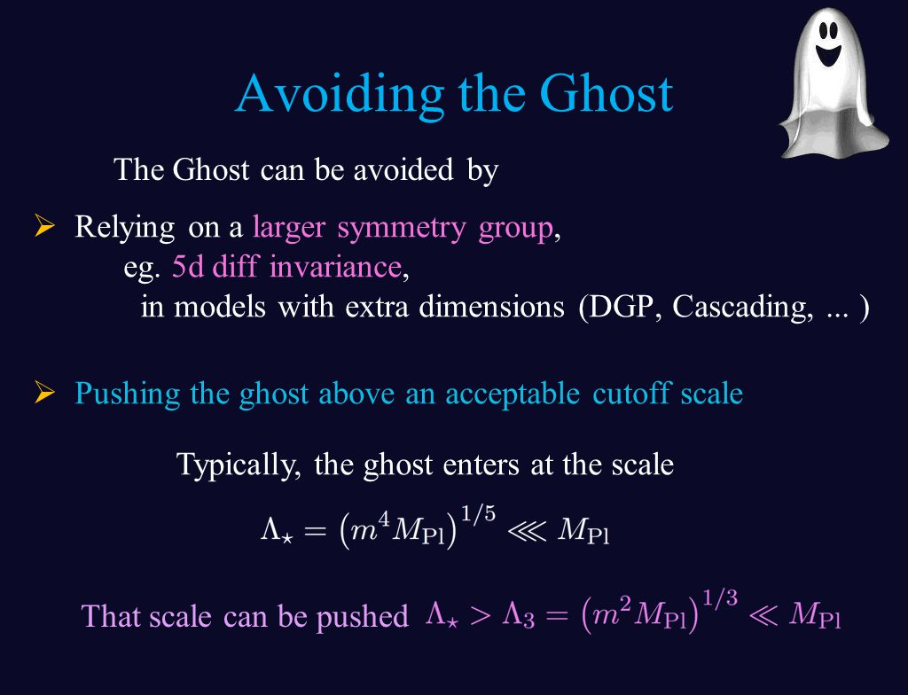 Avoiding the Ghost  Relying on a larger symmetry group, eg. 5d diff invariance, in models with extra dimensions (DGP, Cascading,... )  Pushing the g
