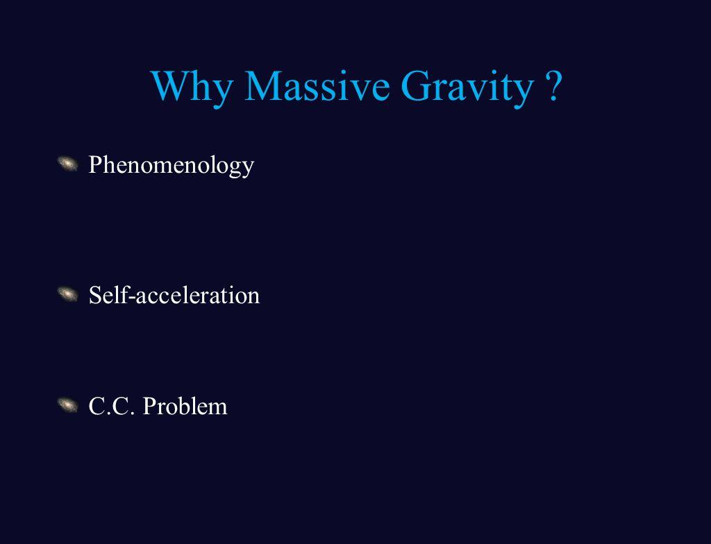 Why Massive Gravity ? Phenomenology Self-acceleration C.C. Problem