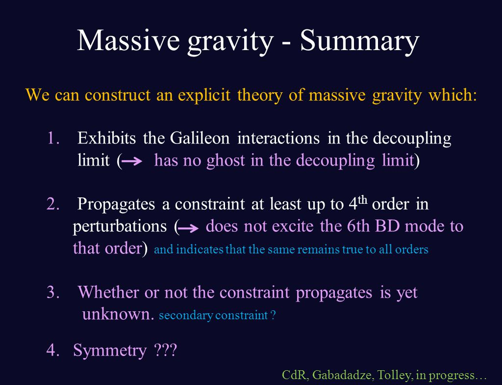 Massive gravity - Summary We can construct an explicit theory of massive gravity which: 1. Exhibits the Galileon interactions in the decoupling limit