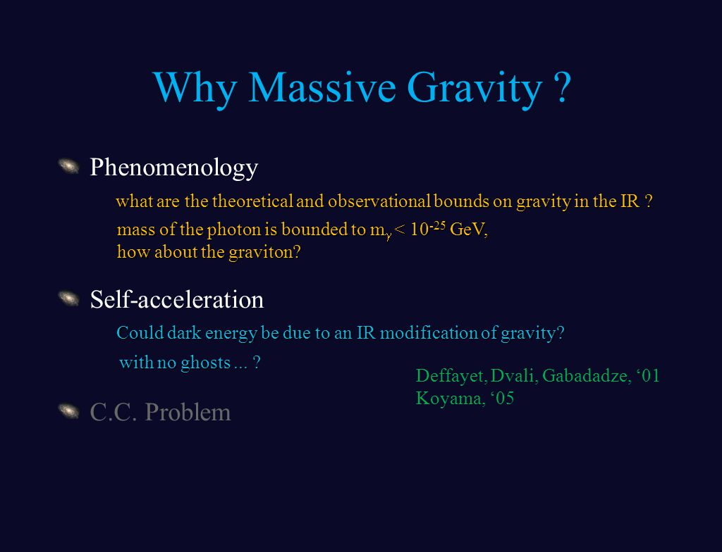 Why Massive Gravity ? Phenomenology Self-acceleration C.C. Problem what are the theoretical and observational bounds on gravity in the IR ? mass of th