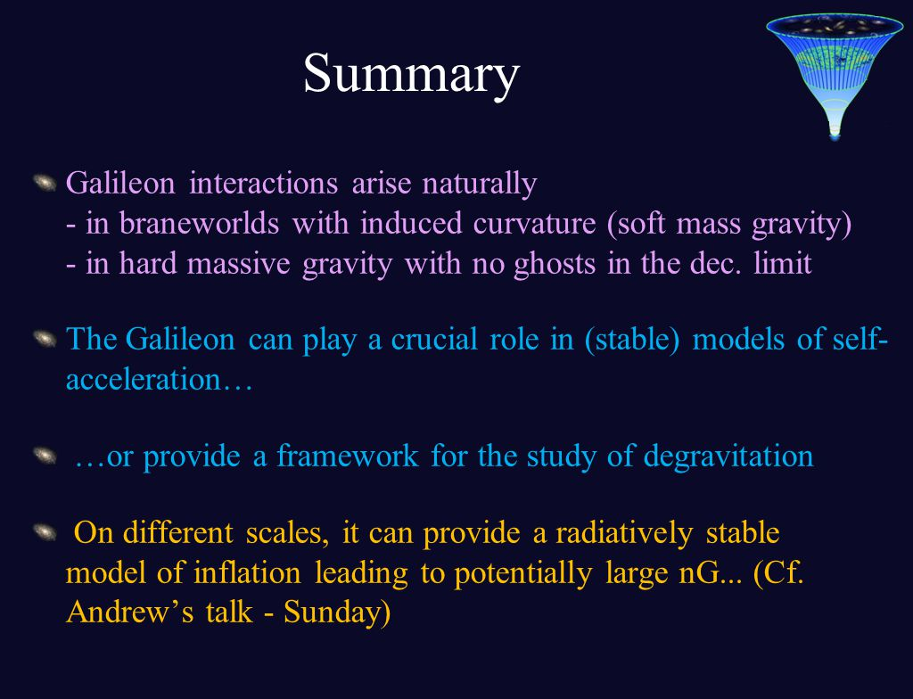 Summary Galileon interactions arise naturally - in braneworlds with induced curvature (soft mass gravity) - in hard massive gravity with no ghosts in the dec.