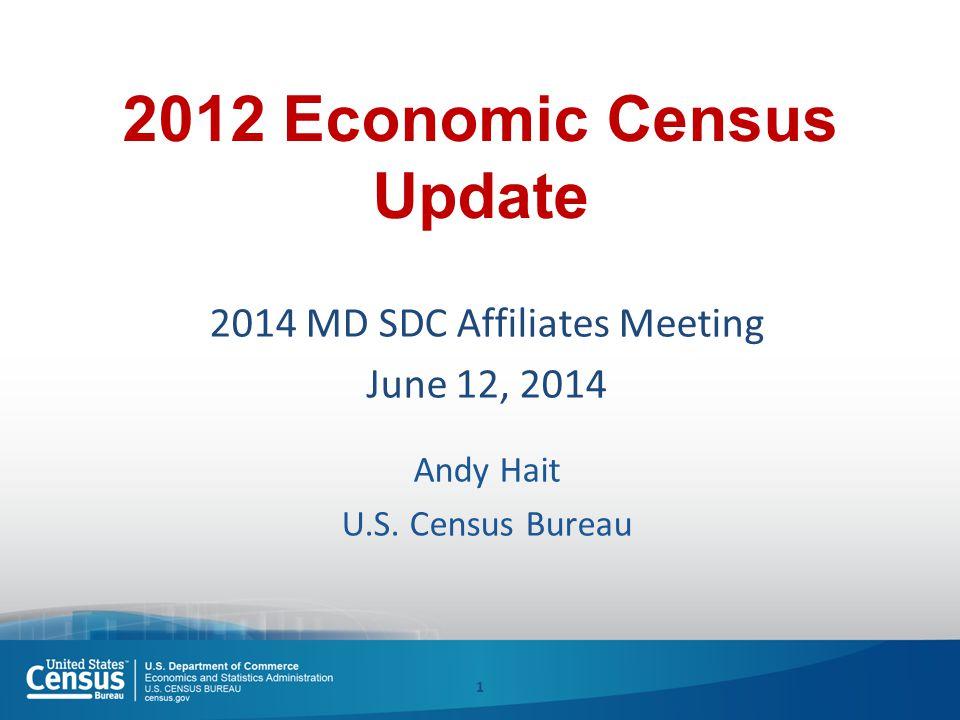2012 Economic Census Update 2014 MD SDC Affiliates Meeting June 12, 2014 Andy Hait U.S. Census Bureau 1