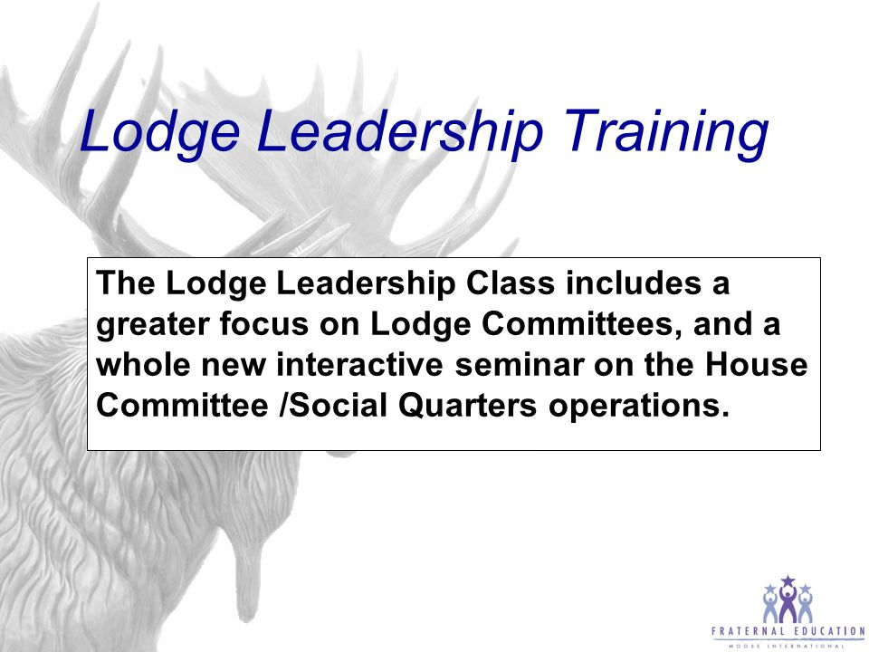 Lodge Leadership Training Objectives Lodge Leadership: Is to Recognize how organizational resources (Lodges, Regional Managers, Moose International, Associations, and Districts) work together to support lodge operations and fulfill the Moose International mission.