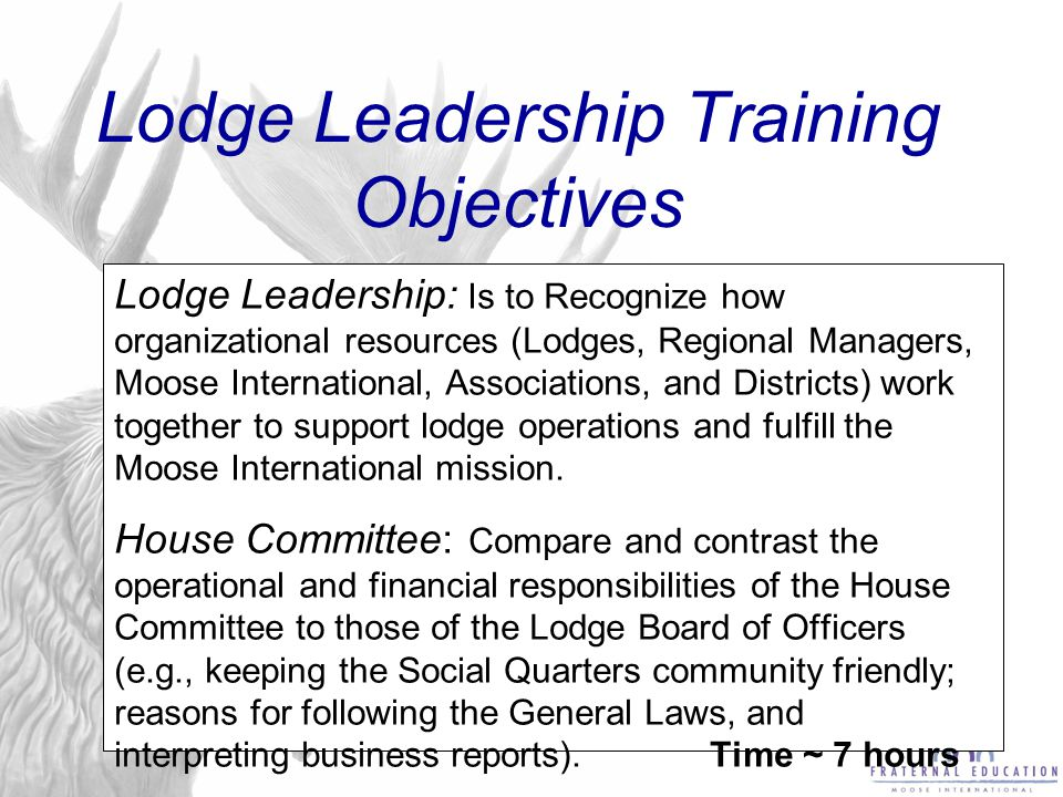 Lodge Leadership Training Objectives Lodge Leadership: Is to Recognize how organizational resources (Lodges, Regional Managers, Moose International, A