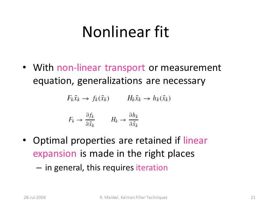 28-Jul-2004R. Mankel, Kalman Filter Techniques21 Nonlinear fit With non-linear transport or measurement equation, generalizations are necessary Optima