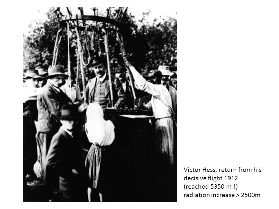 Victor Hess, return from his decisive flight 1912 (reached 5350 m !) radiation increase > 2500m