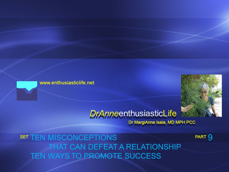 www.enthusiasticlife.net TEN MISCONCEPTIONS THAT CAN DEFEAT A RELATIONSHIP TEN WAYS TO PROMOTE SUCCESS PART SET Dr MargiAnne Isaia, MD MPH PCC DrAnneenthusiasticLife 9