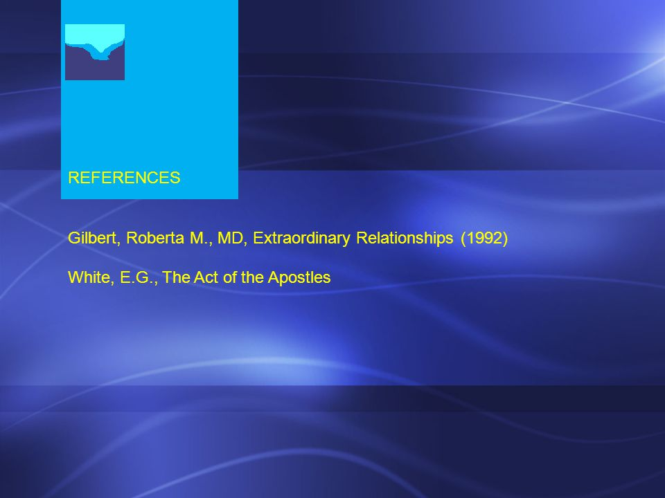 REFERENCES Gilbert, Roberta M., MD, Extraordinary Relationships (1992) White, E.G., The Act of the Apostles