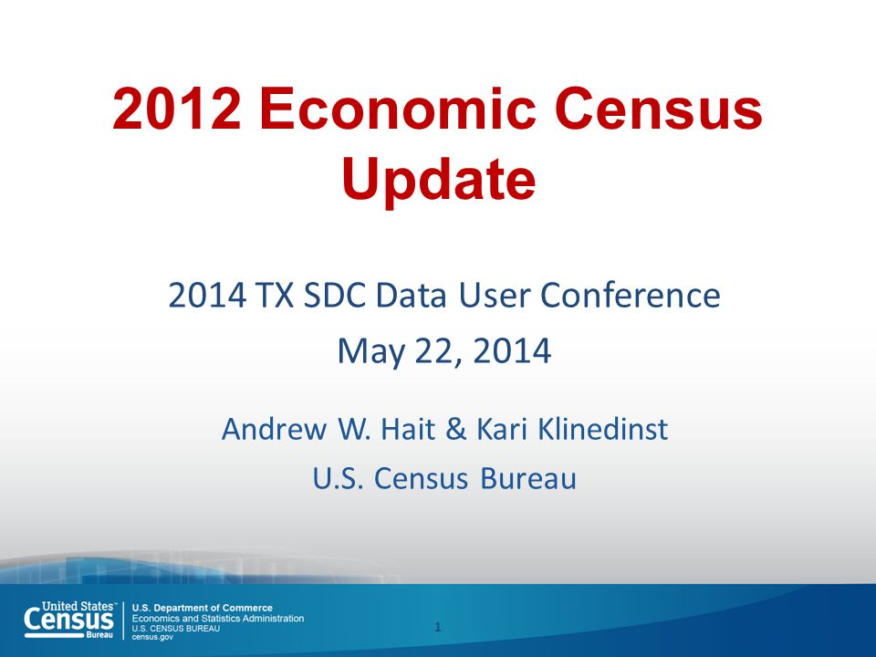 2012 Economic Census Update 2014 TX SDC Data User Conference May 22, 2014 Andrew W.