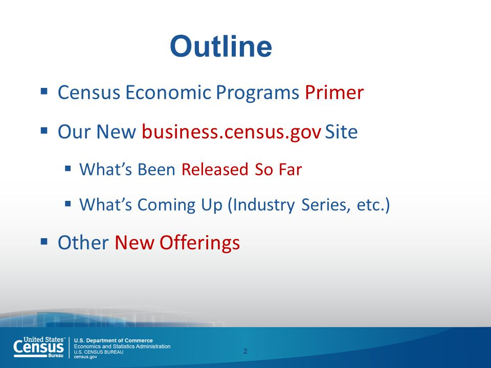 2 Outline  Census Economic Programs Primer  Our New business.census.gov Site  What's Been Released So Far  What's Coming Up (Industry Series, etc.)  Other New Offerings