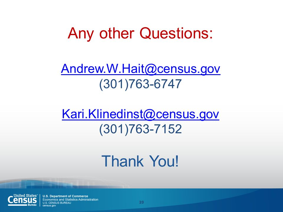 Any other Questions: Andrew.W.Hait@census.gov (301)763-6747 Kari.Klinedinst@census.gov (301)763-7152 Thank You.