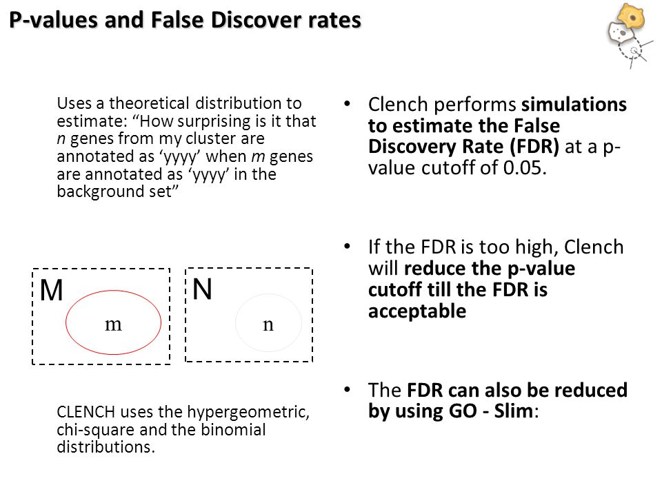 P-values and False Discover rates Uses a theoretical distribution to estimate: How surprising is it that n genes from my cluster are annotated as 'yyyy' when m genes are annotated as 'yyyy' in the background set CLENCH uses the hypergeometric, chi-square and the binomial distributions.