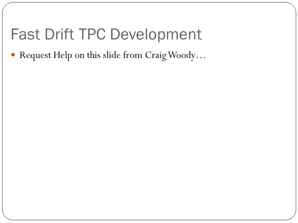 Fast Drift TPC Development Request Help on this slide from Craig Woody…