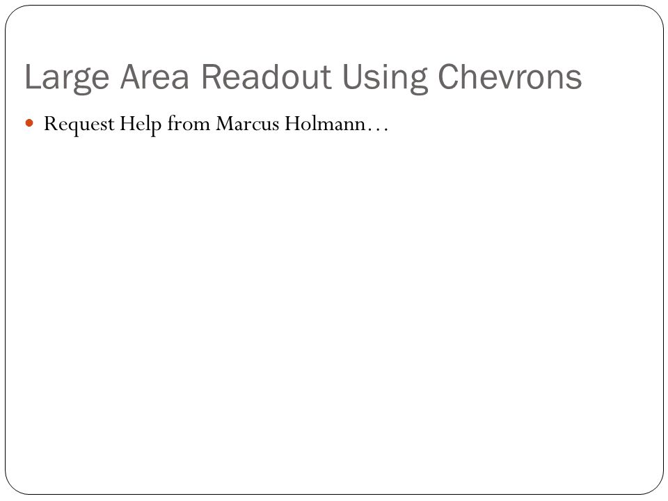 Large Area Readout Using Chevrons Request Help from Marcus Holmann…