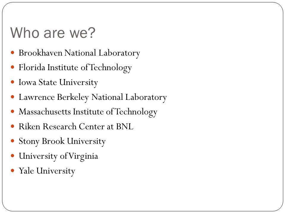 Who are we? Brookhaven National Laboratory Florida Institute of Technology Iowa State University Lawrence Berkeley National Laboratory Massachusetts I