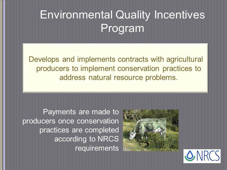 Environmental Quality Incentives Program Payments are made to producers once conservation practices are completed according to NRCS requirements Develops and implements contracts with agricultural producers to implement conservation practices to address natural resource problems.
