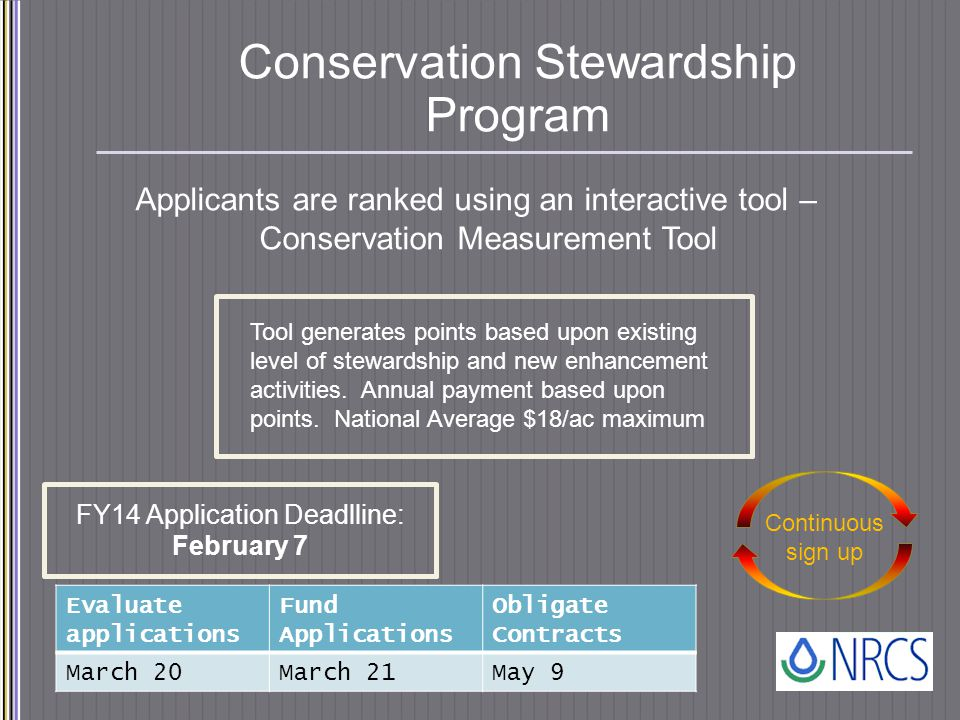 Conservation Stewardship Program Applicants are ranked using an interactive tool – Conservation Measurement Tool Continuous sign up FY14 Application Deadlline: February 7 Tool generates points based upon existing level of stewardship and new enhancement activities.