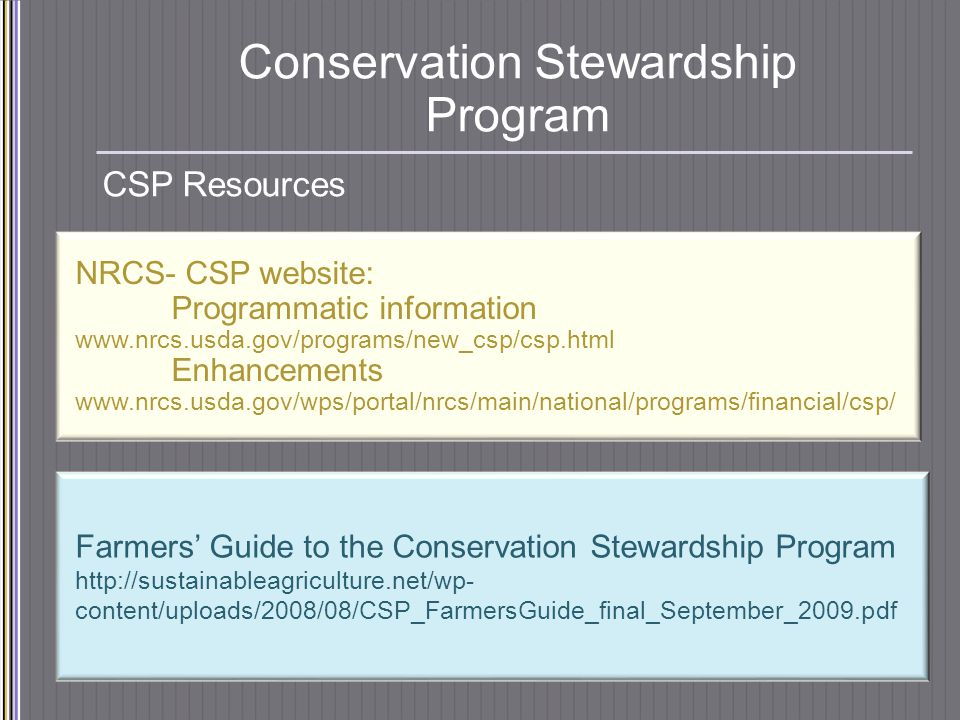 Conservation Stewardship Program CSP Resources NRCS- CSP website: Programmatic information www.nrcs.usda.gov/programs/new_csp/csp.html Enhancements www.nrcs.usda.gov/wps/portal/nrcs/main/national/programs/financial/csp/ Farmers' Guide to the Conservation Stewardship Program http://sustainableagriculture.net/wp- content/uploads/2008/08/CSP_FarmersGuide_final_September_2009.pdf