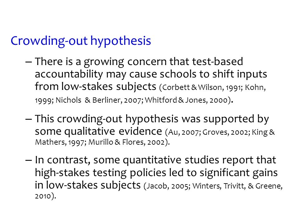 Crowding-out hypothesis – There is a growing concern that test-based accountability may cause schools to shift inputs from low-stakes subjects (Corbet