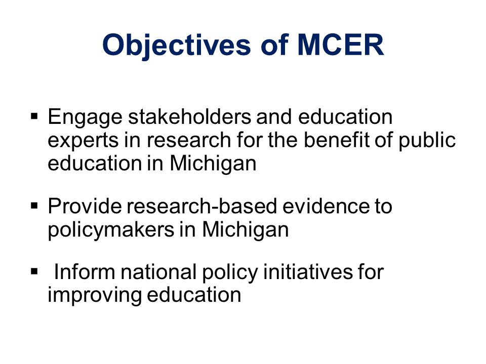 Objectives of MCER  Engage stakeholders and education experts in research for the benefit of public education in Michigan  Provide research-based ev