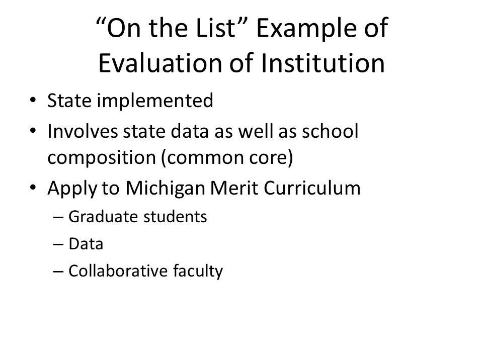 """On the List"" Example of Evaluation of Institution State implemented Involves state data as well as school composition (common core) Apply to Michigan"