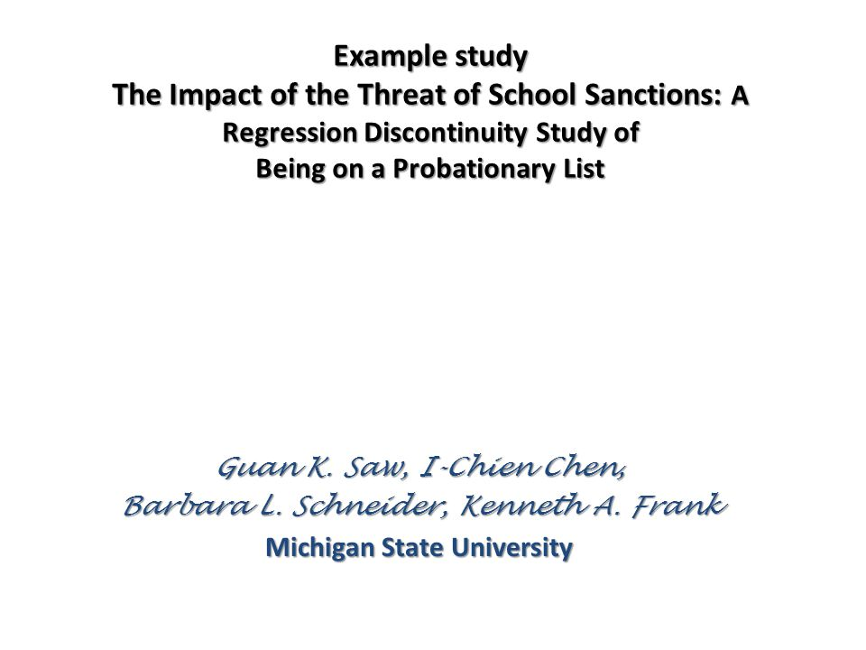 Example study The Impact of the Threat of School Sanctions: A Regression Discontinuity Study of Being on a Probationary List Guan K. Saw, I-Chien Chen