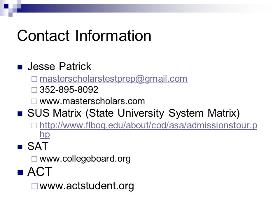 Contact Information Jesse Patrick  masterscholarstestprep@gmail.com masterscholarstestprep@gmail.com  352-895-8092  www.masterscholars.com SUS Matrix (State University System Matrix)  http://www.flbog.edu/about/cod/asa/admissionstour.p hp http://www.flbog.edu/about/cod/asa/admissionstour.p hp SAT  www.collegeboard.org ACT  www.actstudent.org