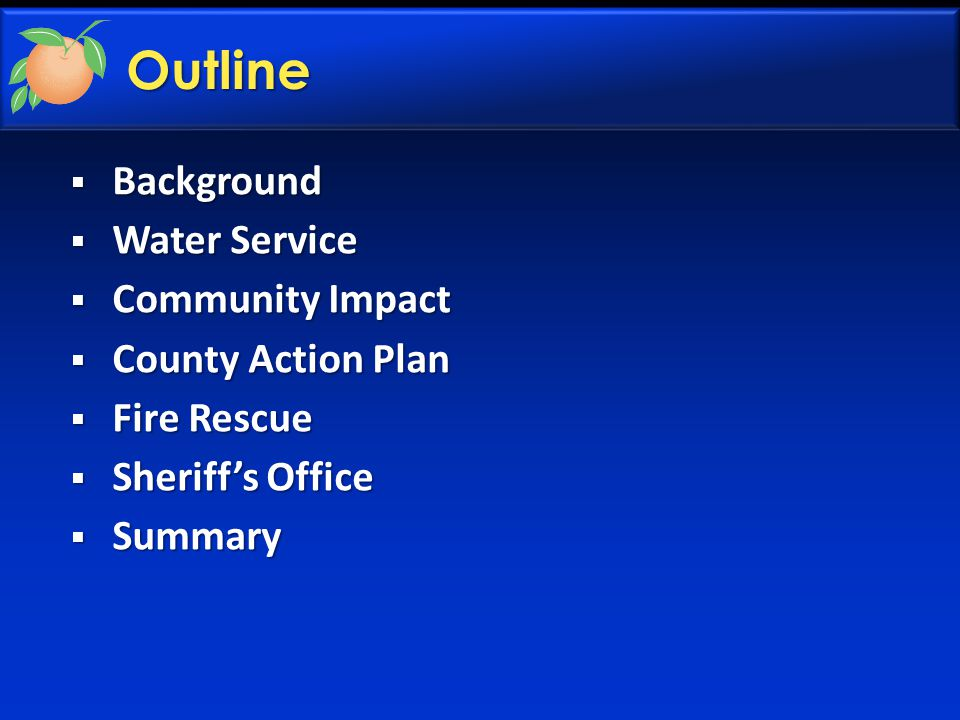  Background  Water Service  Community Impact  County Action Plan  Fire Rescue  Sheriff's Office  Summary Outline