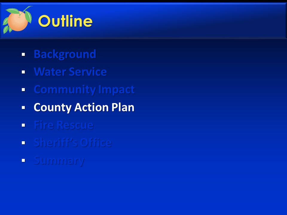  Background  Water Service  Community Impact  County Action Plan  Fire Rescue  Sheriff's Office  Summary Outline