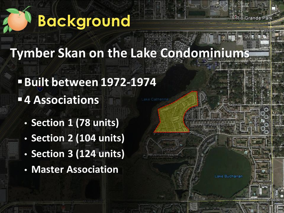 Tymber Skan on the Lake Condominiums  Built between 1972-1974  4 Associations Section 1 (78 units) Section 1 (78 units) Section 2 (104 units) Section 2 (104 units) Section 3 (124 units) Section 3 (124 units) Master Association Master Association Background