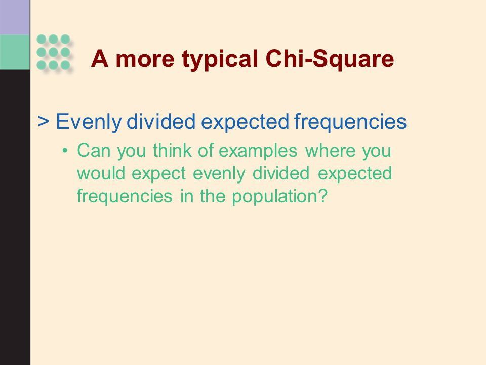 >Evenly divided expected frequencies Can you think of examples where you would expect evenly divided expected frequencies in the population? A more ty