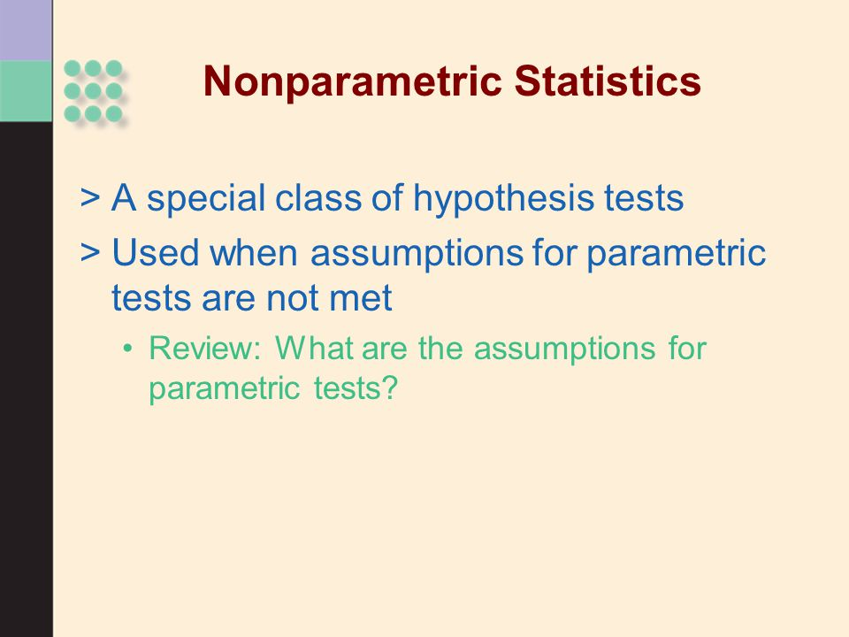 Nonparametric Statistics >A special class of hypothesis tests >Used when assumptions for parametric tests are not met Review: What are the assumptions