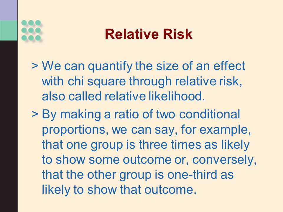 Relative Risk >We can quantify the size of an effect with chi square through relative risk, also called relative likelihood. >By making a ratio of two