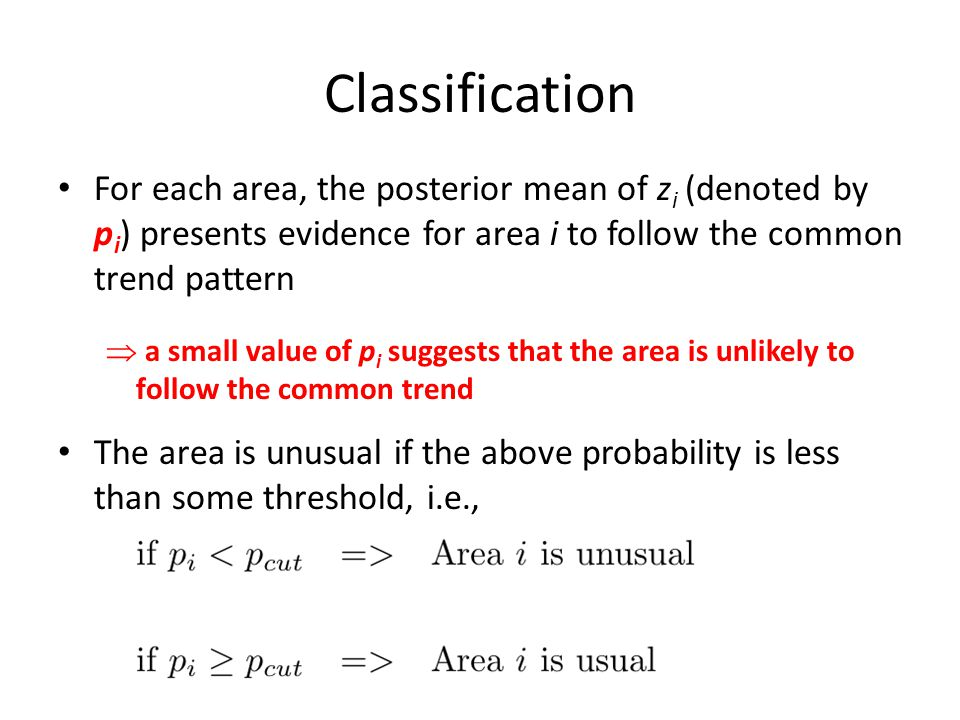 Classification For each area, the posterior mean of z i (denoted by p i ) presents evidence for area i to follow the common trend pattern  a small value of p i suggests that the area is unlikely to follow the common trend The area is unusual if the above probability is less than some threshold, i.e.,