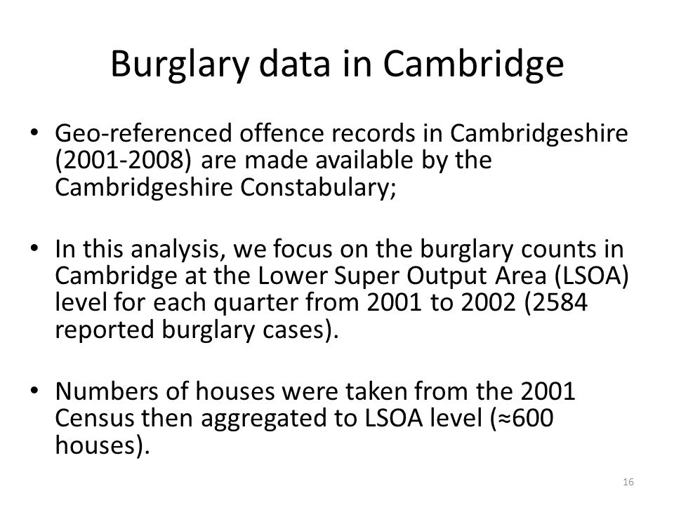 Burglary data in Cambridge Geo-referenced offence records in Cambridgeshire (2001-2008) are made available by the Cambridgeshire Constabulary; In this analysis, we focus on the burglary counts in Cambridge at the Lower Super Output Area (LSOA) level for each quarter from 2001 to 2002 (2584 reported burglary cases).