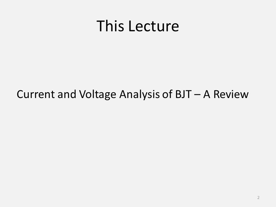 This Lecture Current and Voltage Analysis of BJT – A Review 2