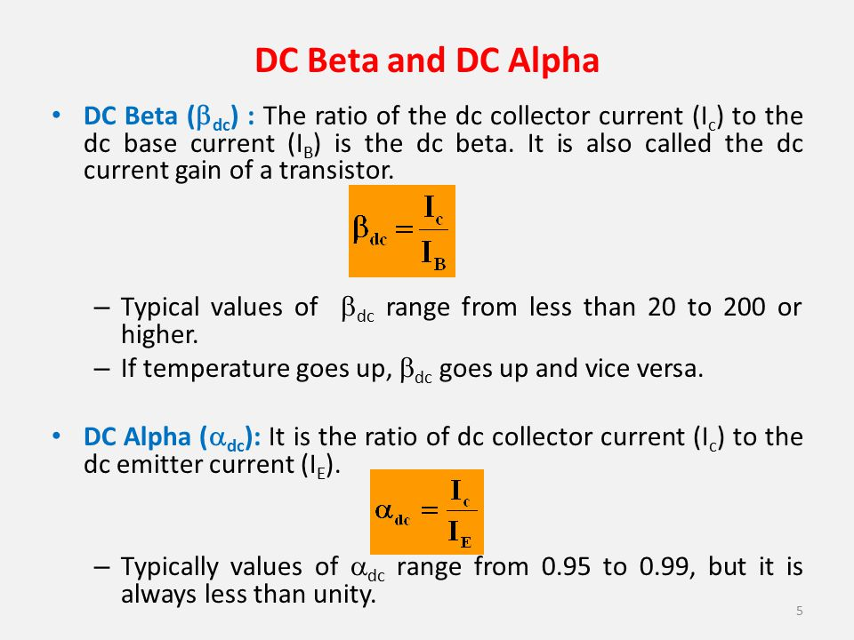 DC Beta and DC Alpha DC Beta (  dc ) : The ratio of the dc collector current (I c ) to the dc base current (I B ) is the dc beta. It is also called t