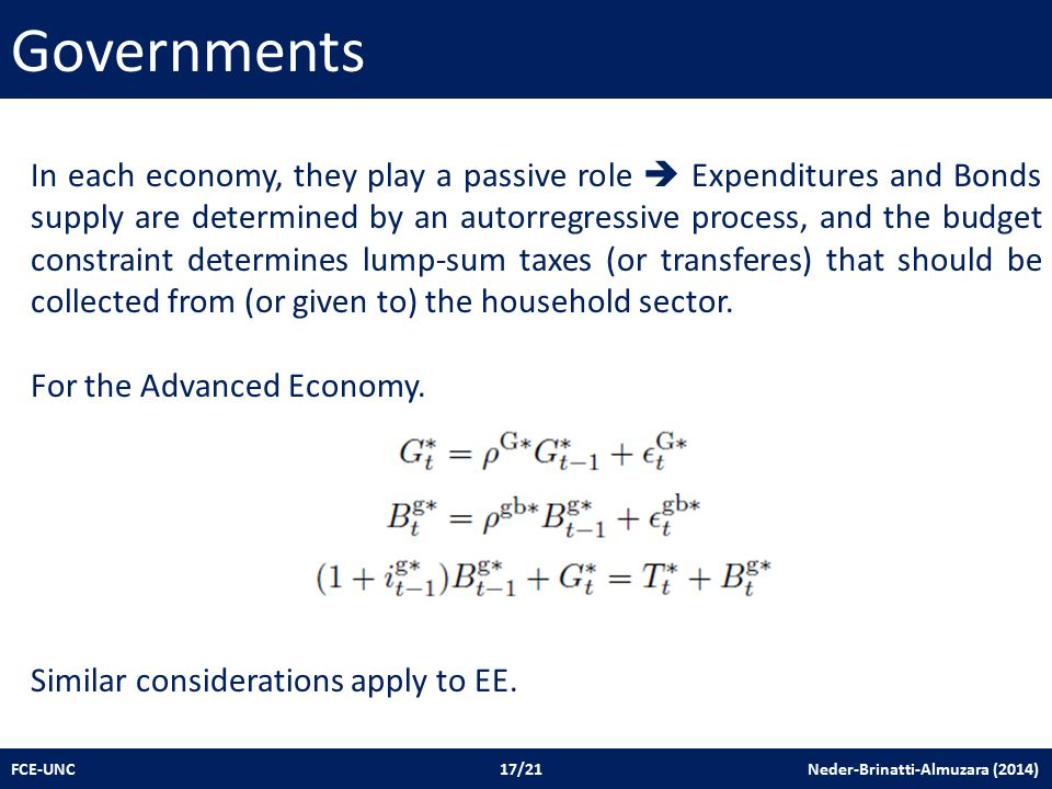 Governments FCE-UNC 17/21 Neder-Brinatti-Almuzara (2014) In each economy, they play a passive role  Expenditures and Bonds supply are determined by an autorregressive process, and the budget constraint determines lump-sum taxes (or transferes) that should be collected from (or given to) the household sector.