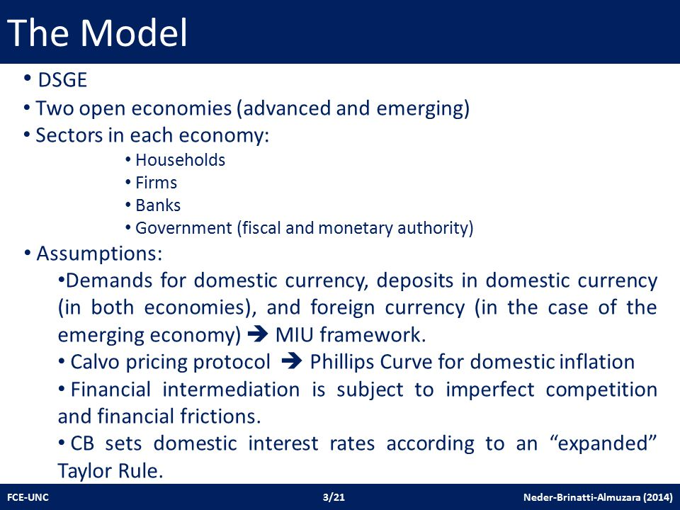 The Model FCE-UNC 3/21 Neder-Brinatti-Almuzara (2014) DSGE Two open economies (advanced and emerging) Sectors in each economy: Households Firms Banks Government (fiscal and monetary authority) Assumptions: Demands for domestic currency, deposits in domestic currency (in both economies), and foreign currency (in the case of the emerging economy)  MIU framework.