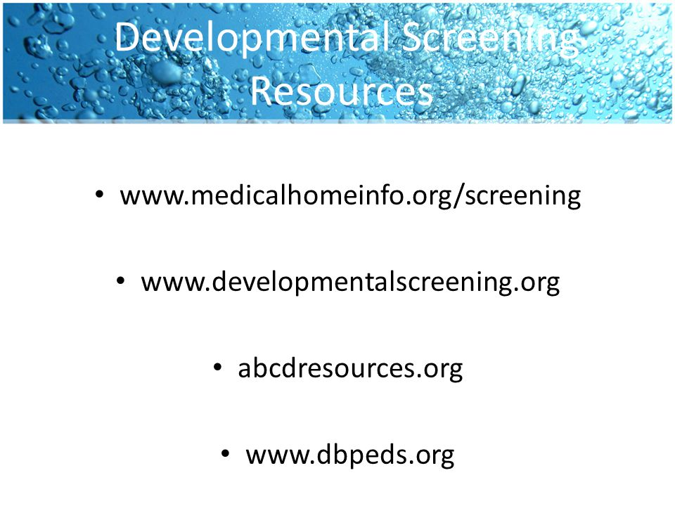 Developmental Screening Resources www.medicalhomeinfo.org/screening www.developmentalscreening.org abcdresources.org www.dbpeds.org